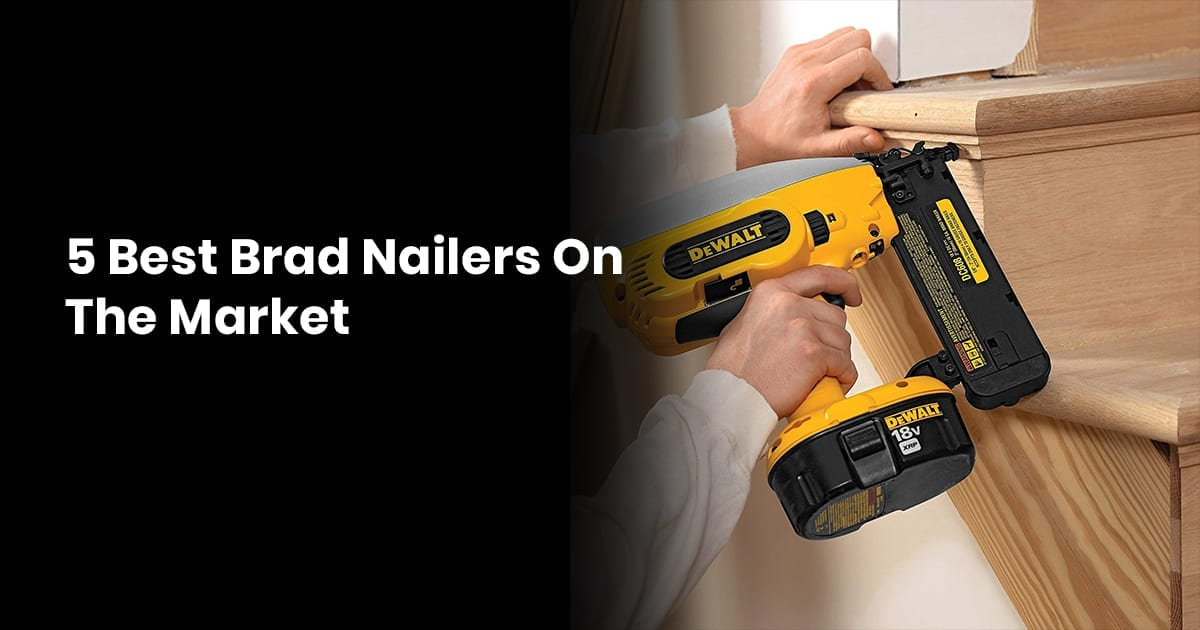 5 Best Brad Nailers On The Market