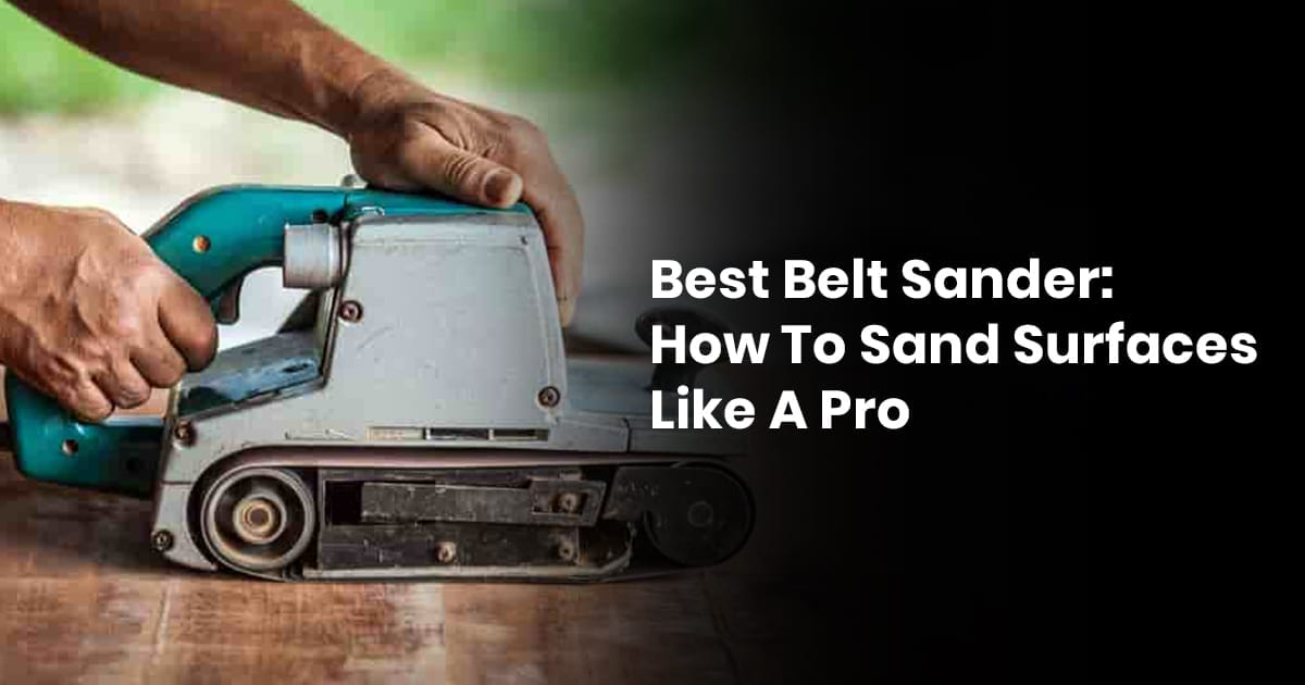 Best Belt Sander - How To Sand Surfaces Like A Pro
