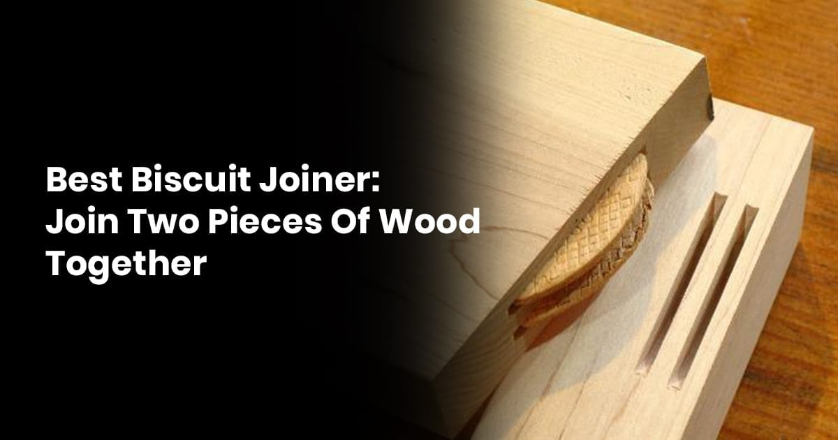 Best Biscuit Joiner- Join Two Pieces Of Wood Together