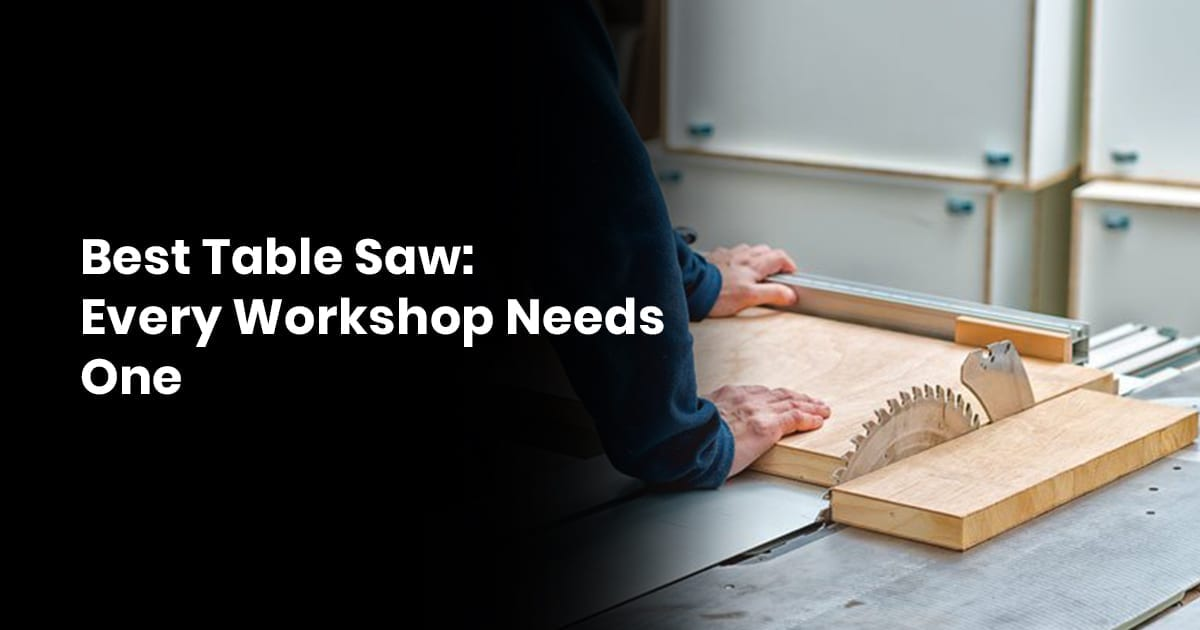 Best Table Saw: Every Workshop Needs One