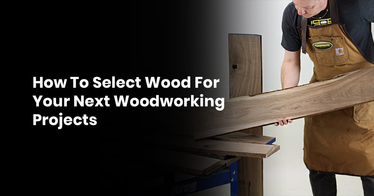 How To Select Wood For Your Next Woodworking Projects