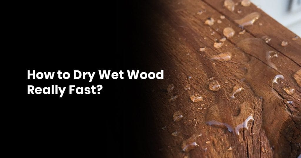 How to Dry Wet Wood Really Fast